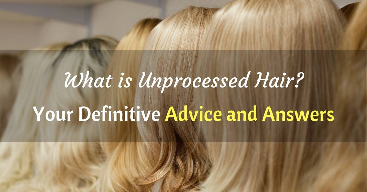 What Is Unprocessed Hair Your Definitive Advice And Answers